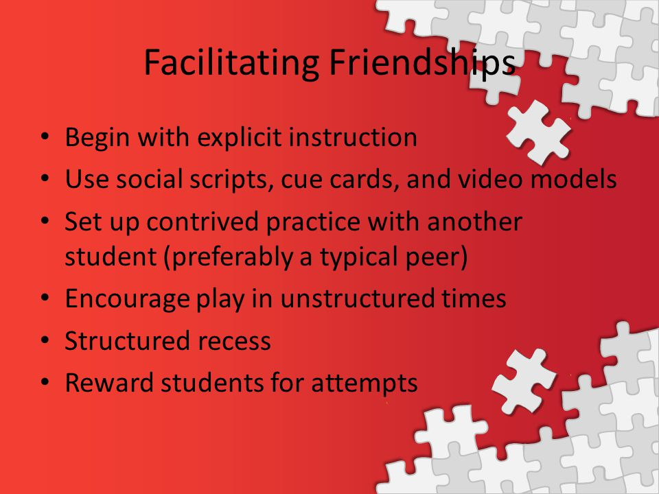 Facilitating Friendships Begin with explicit instruction Use social scripts, cue cards, and video models Set up contrived practice with another student (preferably a typical peer) Encourage play in unstructured times Structured recess Reward students for attempts
