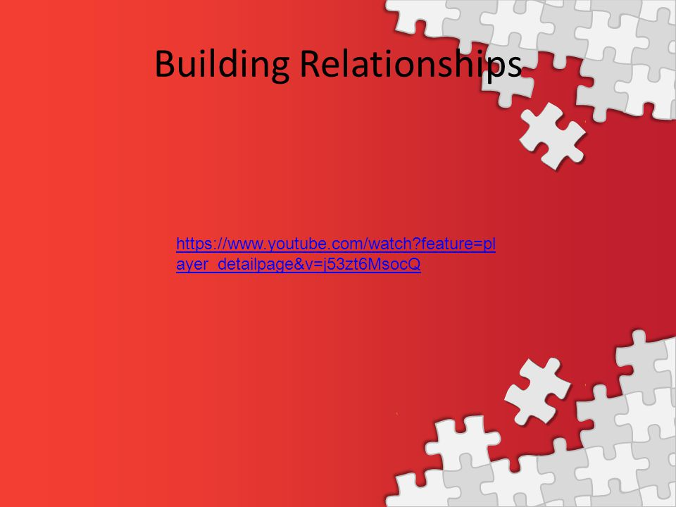Building Relationships https://www.youtube.com/watch?feature=pl ayer_detailpage&v=j53zt6MsocQ
