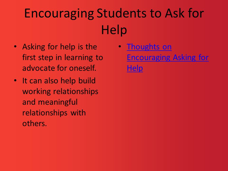 Encouraging Students to Ask for Help Asking for help is the first step in learning to advocate for oneself. It can also help build working relationshi