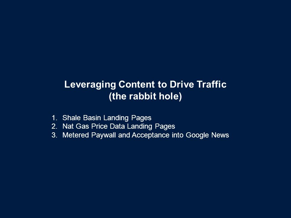 Leveraging Content to Drive Traffic (the rabbit hole) 1.Shale Basin Landing Pages 2.Nat Gas Price Data Landing Pages 3.Metered Paywall and Acceptance into Google News