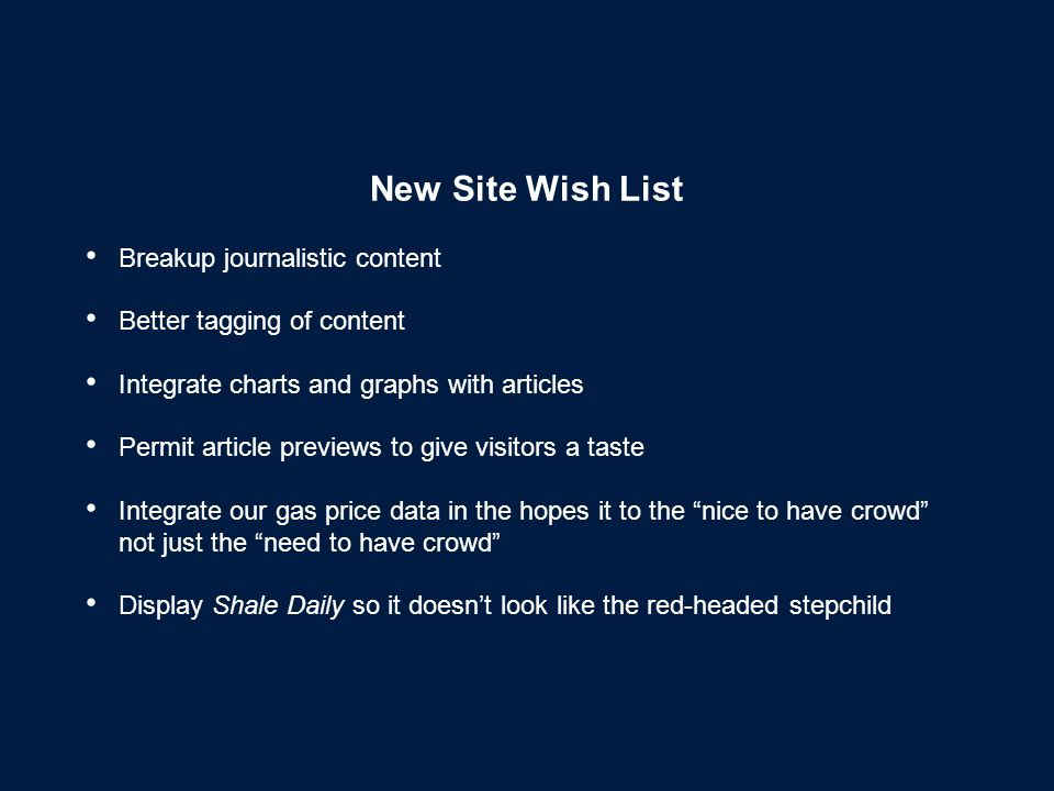 New Site Wish List Breakup journalistic content Better tagging of content Integrate charts and graphs with articles Permit article previews to give visitors a taste Integrate our gas price data in the hopes it to the nice to have crowd not just the need to have crowd Display Shale Daily so it doesn't look like the red-headed stepchild