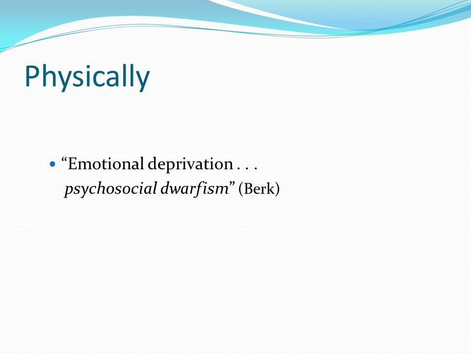 Physically Emotional deprivation... psychosocial dwarfism (Berk)