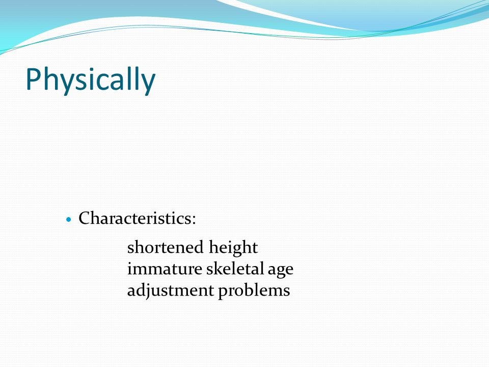 Physically Characteristics: shortened height immature skeletal age adjustment problems