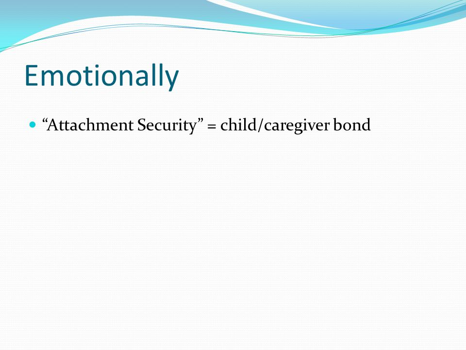 Emotionally Attachment Security = child/caregiver bond