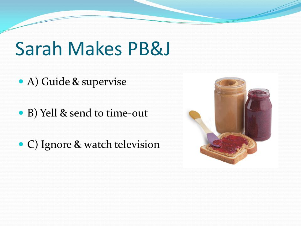 Sarah Makes PB&J A) Guide & supervise B) Yell & send to time-out C) Ignore & watch television