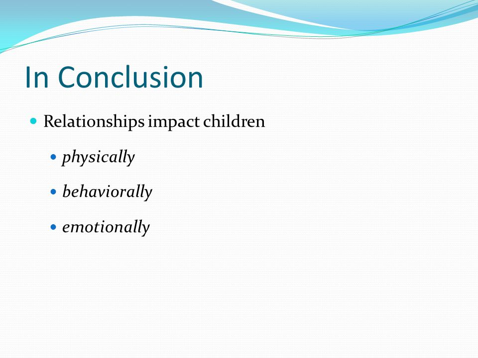 In Conclusion Relationships impact children physically behaviorally emotionally