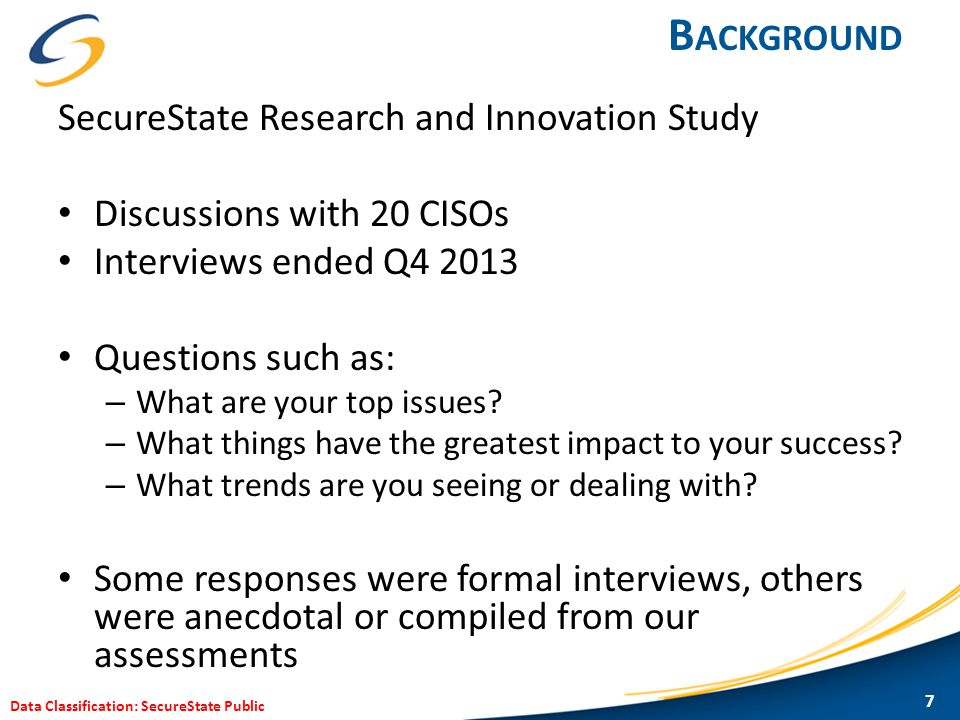 Data Classification: SecureState Public B ACKGROUND SecureState Research and Innovation Study Discussions with 20 CISOs Interviews ended Q4 2013 Quest