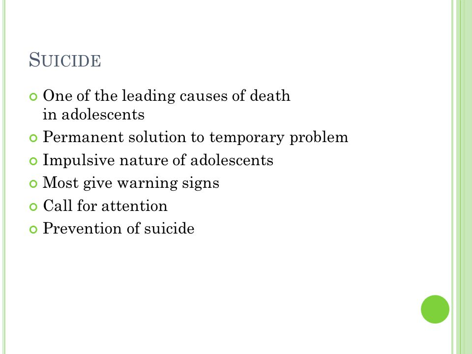 S UICIDE One of the leading causes of death in adolescents Permanent solution to temporary problem Impulsive nature of adolescents Most give warning s