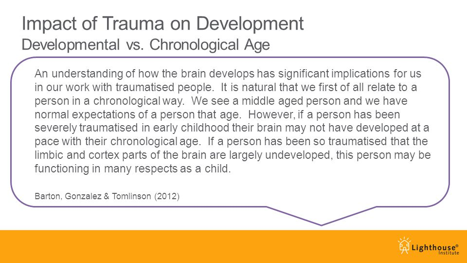An understanding of how the brain develops has significant implications for us in our work with traumatised people.