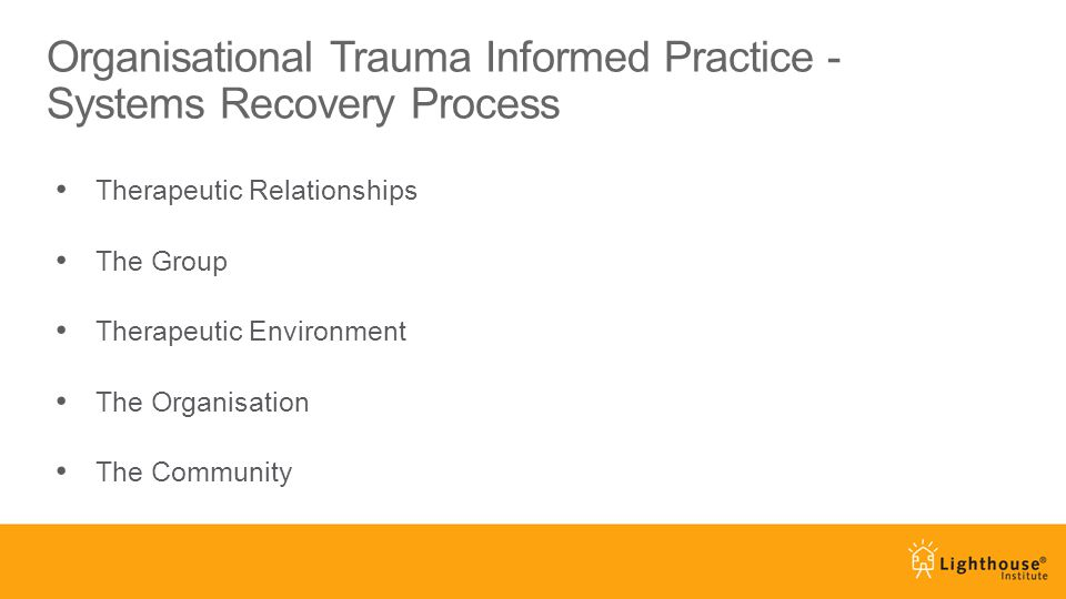 Organisational Trauma Informed Practice - Systems Recovery Process Therapeutic Relationships The Group Therapeutic Environment The Organisation The Co