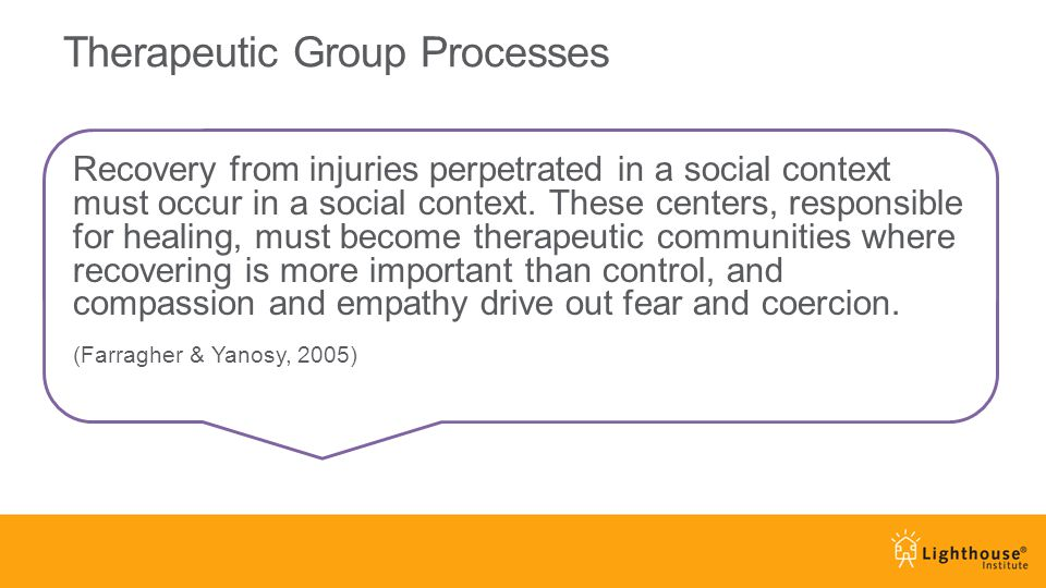 Therapeutic Group Processes Recovery from injuries perpetrated in a social context must occur in a social context. These centers, responsible for heal