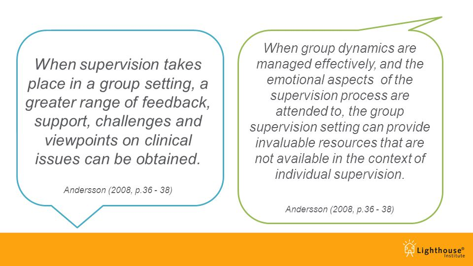 When supervision takes place in a group setting, a greater range of feedback, support, challenges and viewpoints on clinical issues can be obtained. A