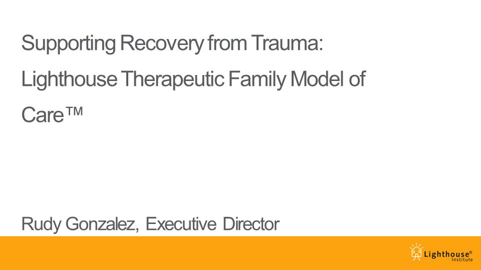 Supporting Recovery from Trauma: Lighthouse Therapeutic Family Model of Care™ Rudy Gonzalez, Executive Director