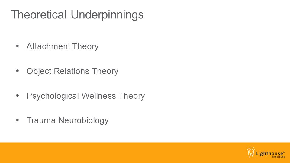 Theoretical Underpinnings Attachment Theory Object Relations Theory Psychological Wellness Theory Trauma Neurobiology