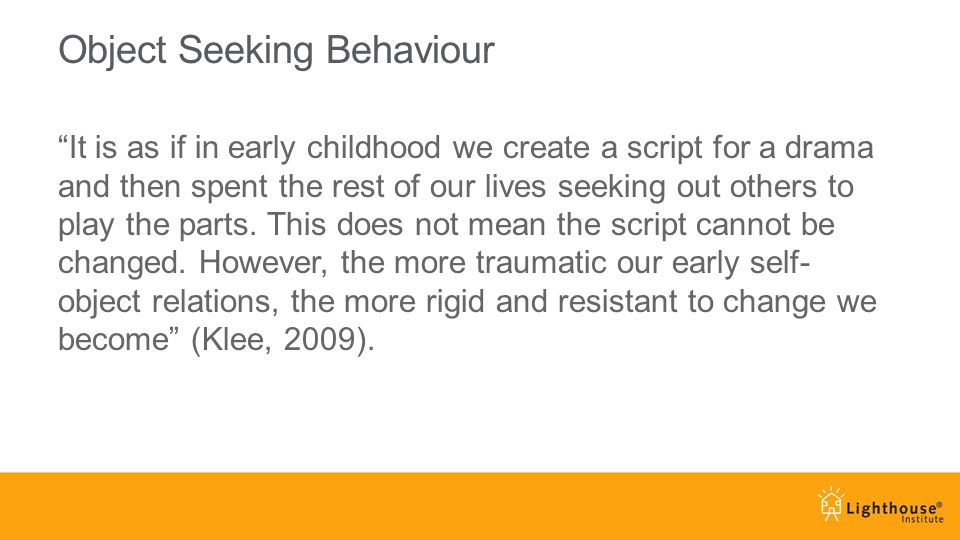 Object Seeking Behaviour It is as if in early childhood we create a script for a drama and then spent the rest of our lives seeking out others to play the parts.