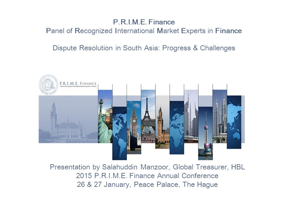 P.R.I.M.E. Finance Panel of Recognized International Market Experts in Finance Dispute Resolution in South Asia: Progress & Challenges Presentation by