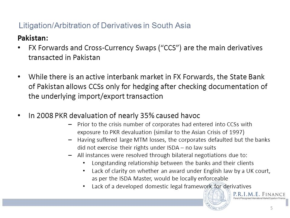 Litigation/Arbitration of Complex Financial Instruments in South Asia India: The INR's volatility in 2007-2010 caused market participants to take positions through derivatives (ostensibly hedging transactions) based on INR's strength These transactions unraveled when the currency's subsequent depreciation RBI has since then produced guidelines focused on FX derivatives** Regulations on OTC derivatives emerged and tightened hedging requirements Lack of a clear legal framework (derivatives law) and, hence, a lack of precedence pushes parties to arrive at a negotiated out-of-court settlements With greater clarity in India on enforceability of foreign awards, the use of ISDA Master by litigants is set to increase *http://www.business-standard.com/article/opinion/p-vaidyanathan-iyer-no-time-for-miracles-104062201001_1.html **http://rbi.org.in/scripts/NotificationUser.aspx?Mode=0&Id=6175 6