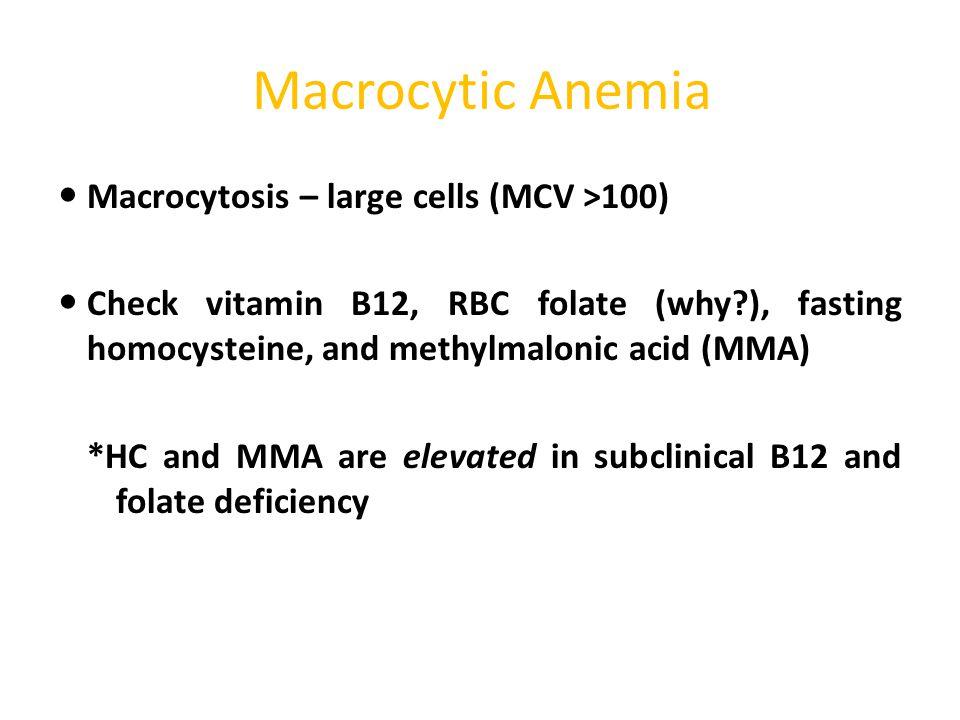 Macrocytic Anemia Macrocytosis – large cells (MCV >100) Check vitamin B12, RBC folate (why?), fasting homocysteine, and methylmalonic acid (MMA) *HC a