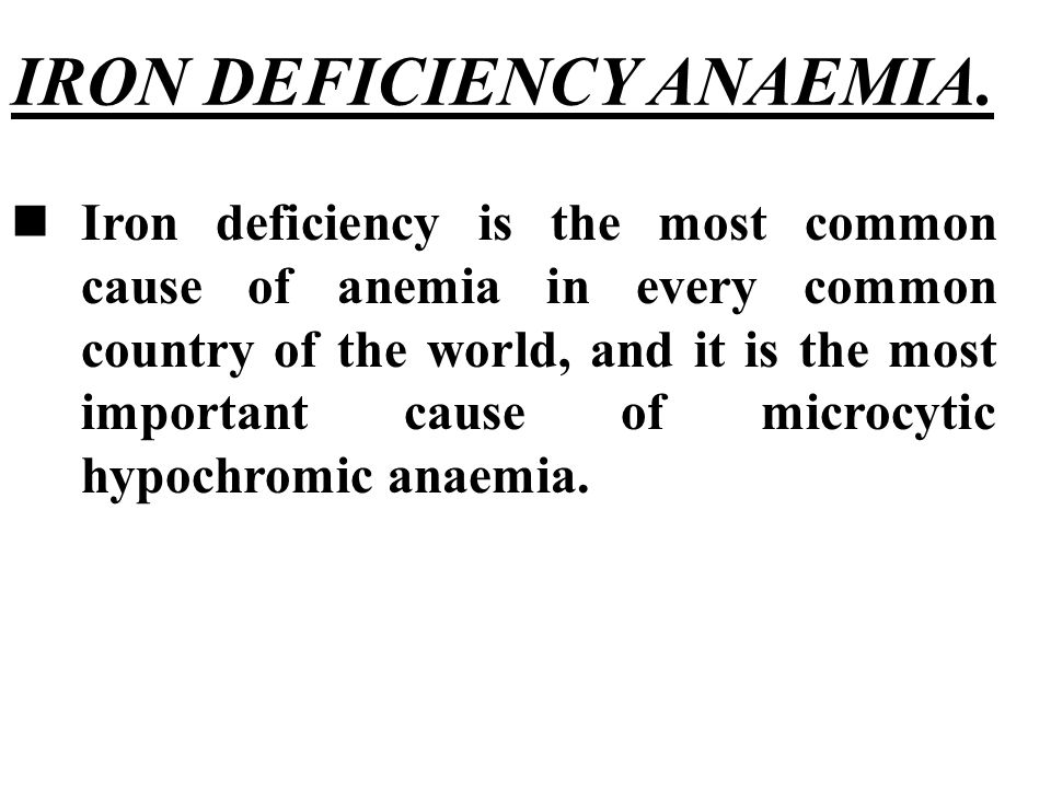 IRON DEFICIENCY ANAEMIA. Iron deficiency is the most common cause of anemia in every common country of the world, and it is the most important cause o