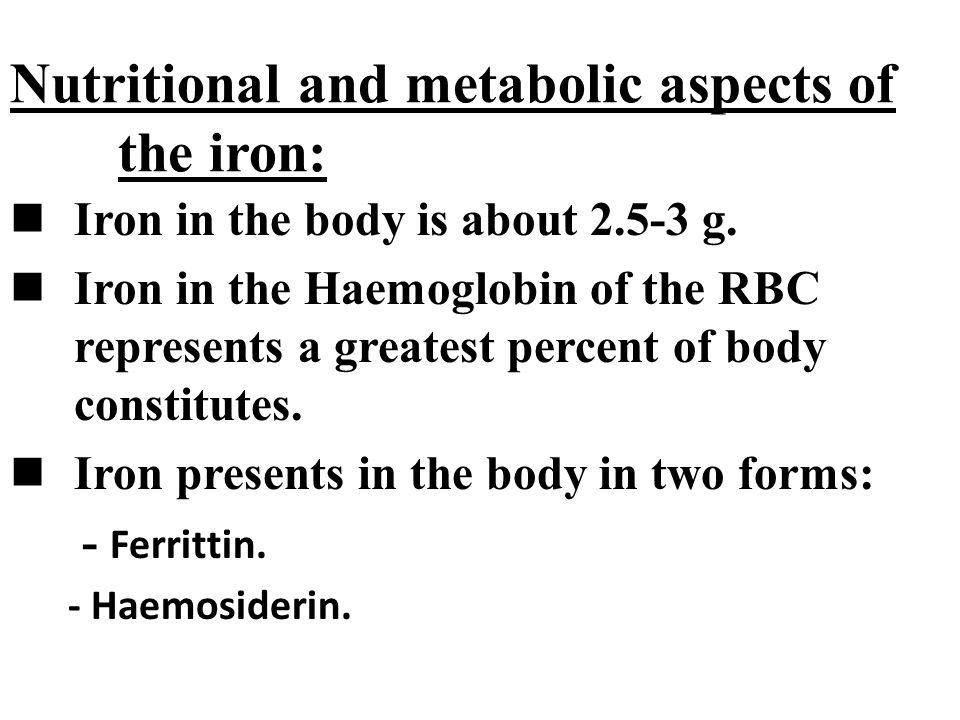 Nutritional and metabolic aspects of the iron: Iron in the body is about 2.5-3 g. Iron in the Haemoglobin of the RBC represents a greatest percent of