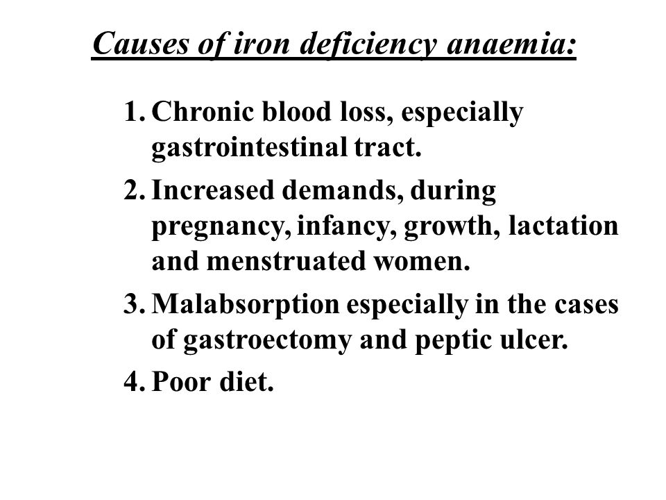 Causes of iron deficiency anaemia: 1.Chronic blood loss, especially gastrointestinal tract. 2.Increased demands, during pregnancy, infancy, growth, la