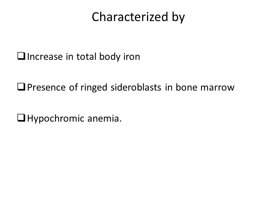 Characterized by  Increase in total body iron  Presence of ringed sideroblasts in bone marrow  Hypochromic anemia.