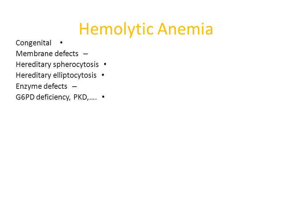 Hemolytic Anemia Congenital – Membrane defects Hereditary spherocytosis Hereditary elliptocytosis – Enzyme defects G6PD deficiency, PKD,….