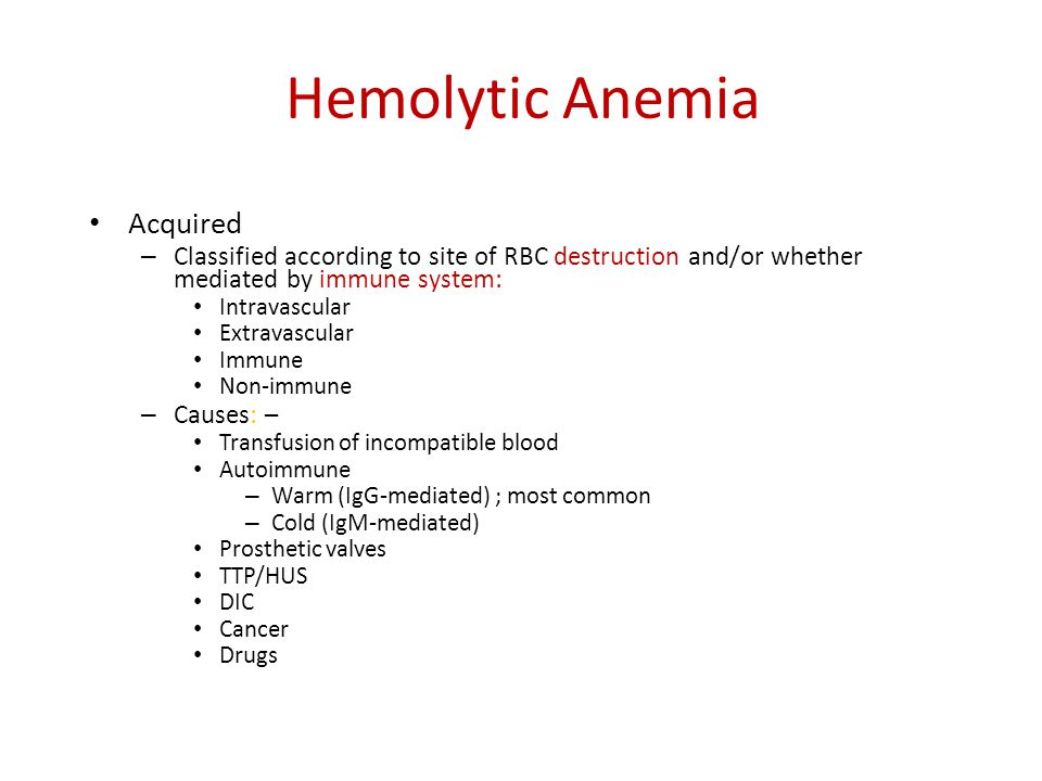 Hemolytic Anemia Acquired – Classified according to site of RBC destruction and/or whether mediated by immune system: Intravascular Extravascular Immu