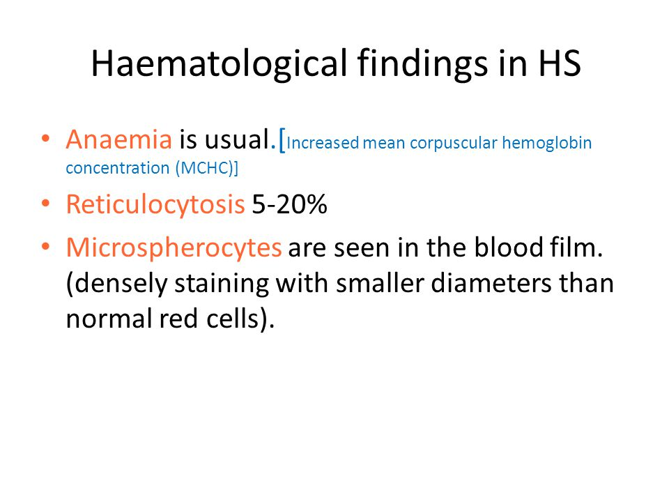 Haematological findings in HS Anaemia is usual.[ Increased mean corpuscular hemoglobin concentration (MCHC)] Reticulocytosis 5-20% Microspherocytes ar