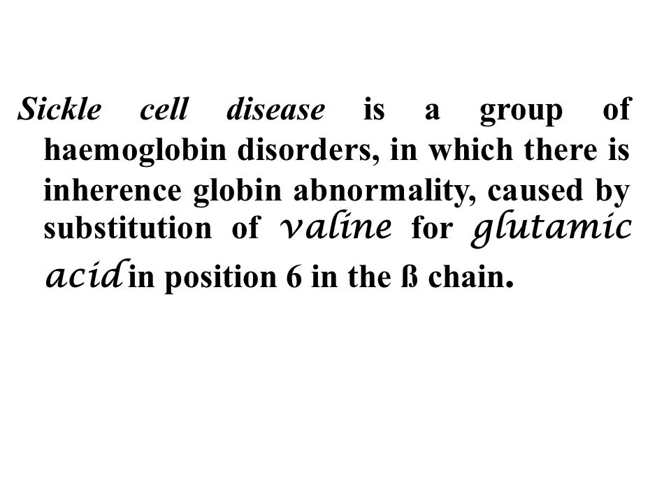 Sickle cell disease is a group of haemoglobin disorders, in which there is inherence globin abnormality, caused by substitution of valine for glutamic