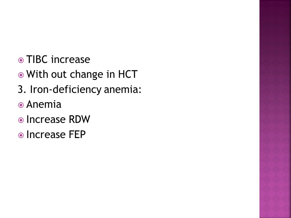  TIBC increase  With out change in HCT 3. Iron-deficiency anemia:  Anemia  Increase RDW  Increase FEP