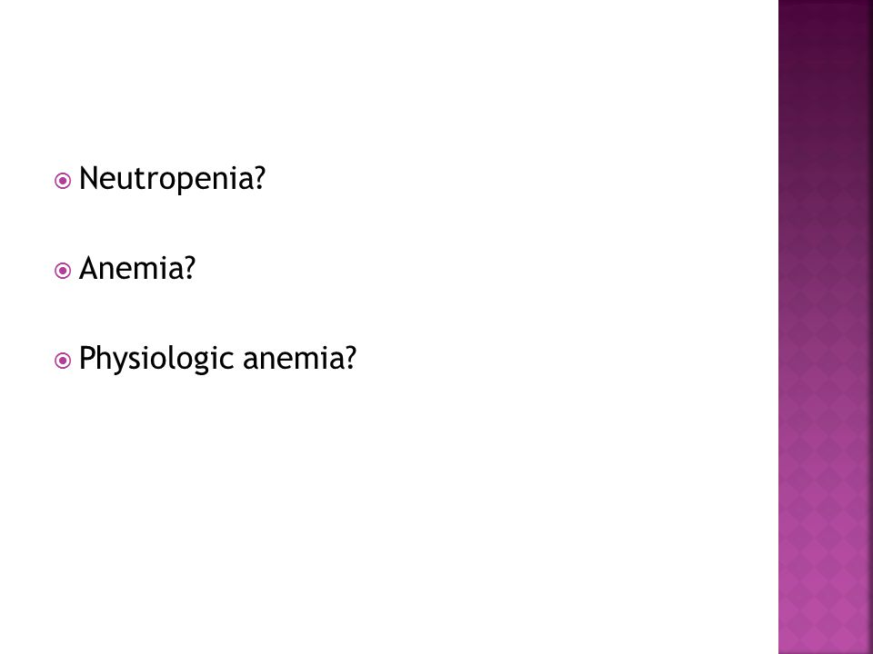  Neutropenia?  Anemia?  Physiologic anemia?