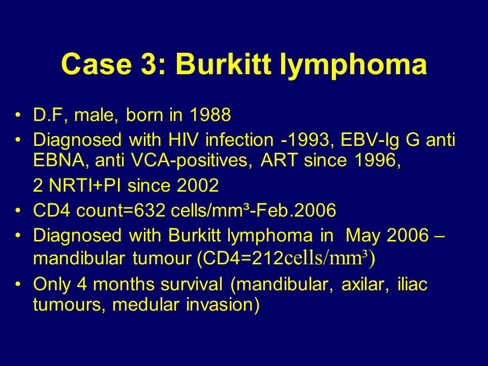 Case 3: Burkitt lymphoma D.F, male, born in 1988 Diagnosed with HIV infection -1993, EBV-Ig G anti EBNA, anti VCA-positives, ART since 1996, 2 NRTI+PI
