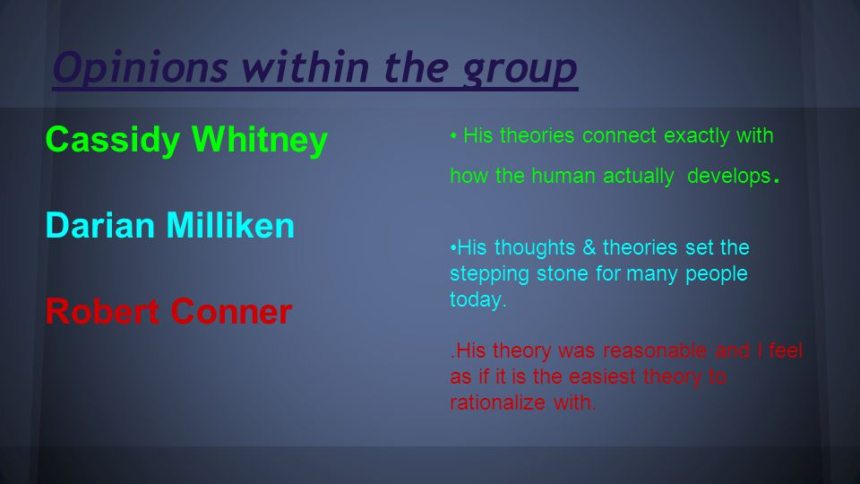 Opinions within the group Cassidy Whitney Darian Milliken Robert Conner His theories connect exactly with how the human actually develops.