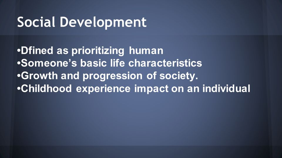 Social Development Dfined as prioritizing human Someone's basic life characteristics Growth and progression of society.