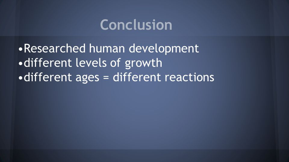Conclusion Researched human development different levels of growth different ages = different reactions