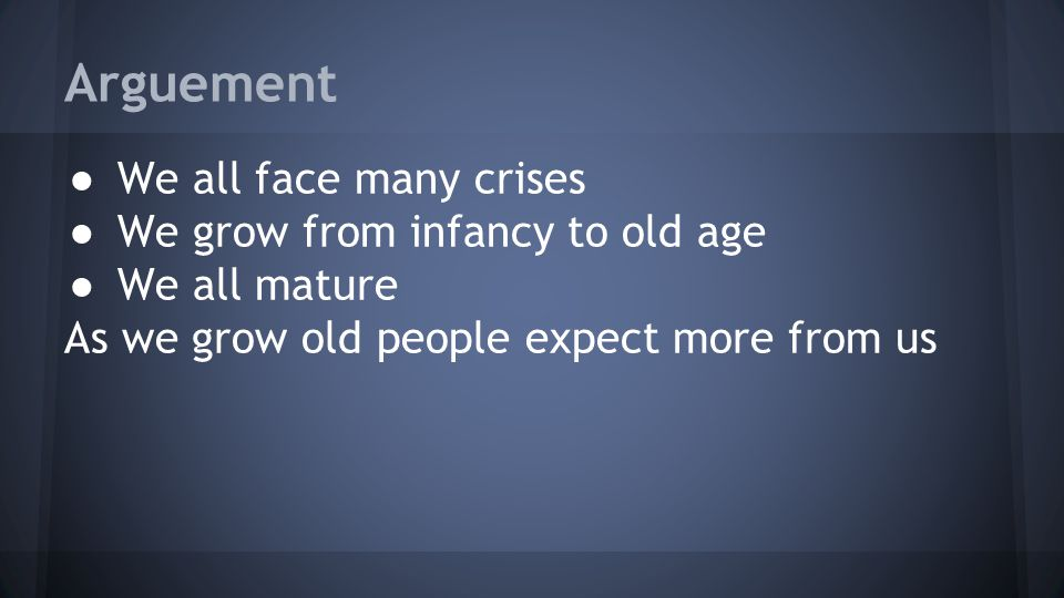 Arguement ● We all face many crises ● We grow from infancy to old age ● We all mature As we grow old people expect more from us