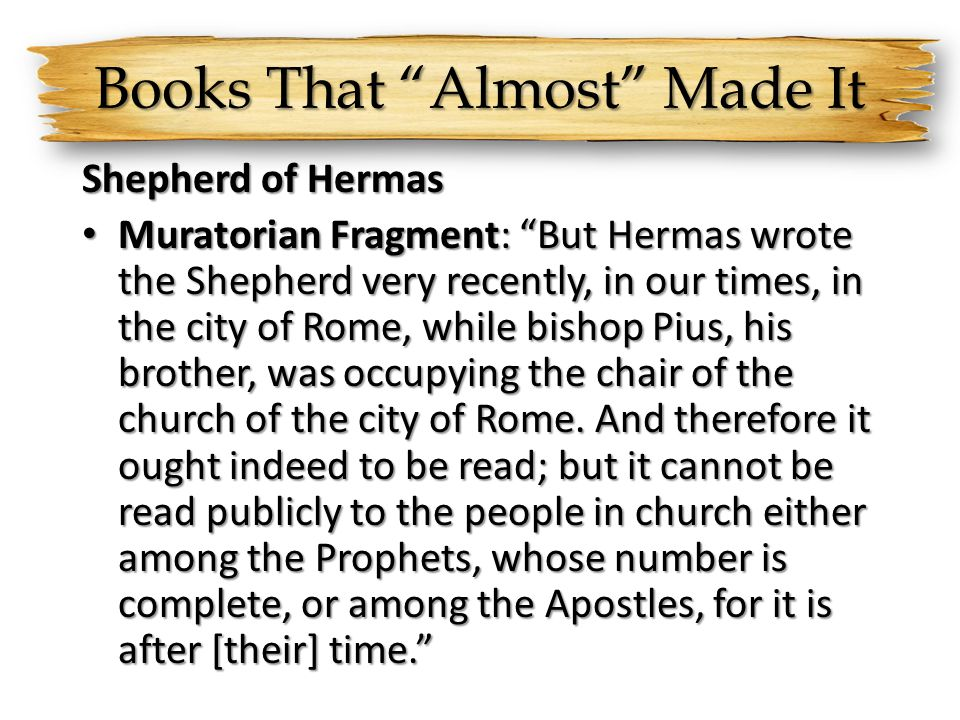 Books That Almost Made It Shepherd of Hermas Muratorian Fragment: But Hermas wrote the Shepherd very recently, in our times, in the city of Rome, while bishop Pius, his brother, was occupying the chair of the church of the city of Rome.