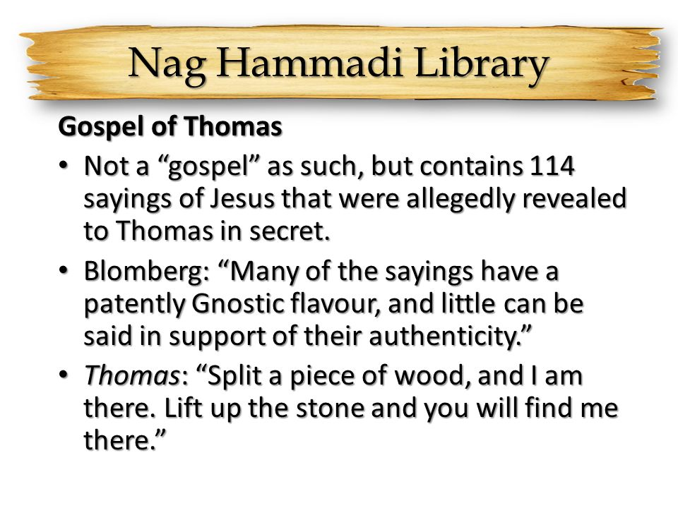 Nag Hammadi Library Gospel of Thomas Not a gospel as such, but contains 114 sayings of Jesus that were allegedly revealed to Thomas in secret.