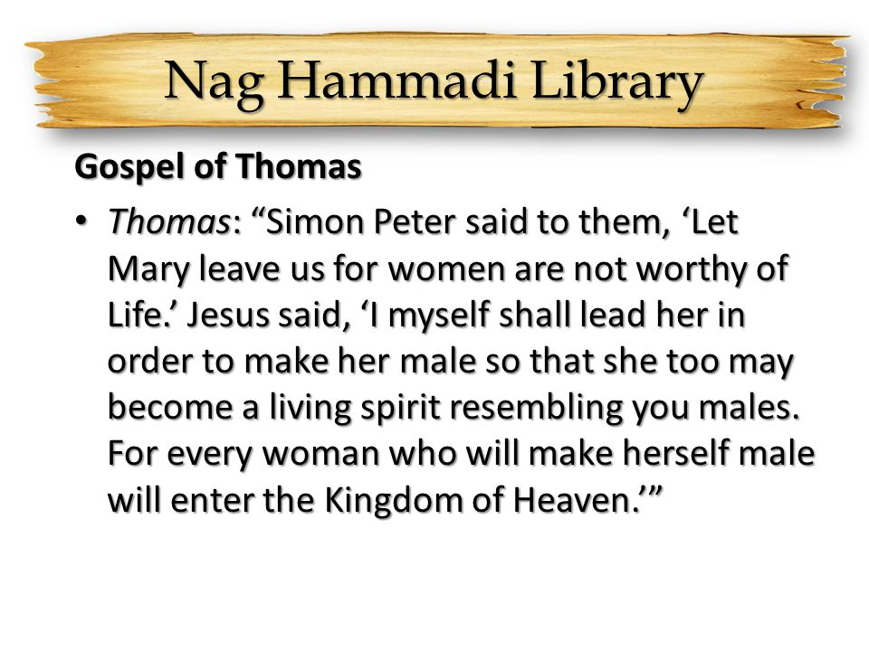 Nag Hammadi Library Gospel of Thomas Thomas: Simon Peter said to them, 'Let Mary leave us for women are not worthy of Life.' Jesus said, 'I myself shall lead her in order to make her male so that she too may become a living spirit resembling you males.