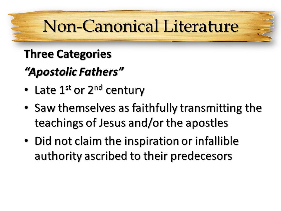 Non-Canonical Literature Three Categories Apostolic Fathers Late 1 st or 2 nd century Late 1 st or 2 nd century Saw themselves as faithfully transmitting the teachings of Jesus and/or the apostles Saw themselves as faithfully transmitting the teachings of Jesus and/or the apostles Did not claim the inspiration or infallible authority ascribed to their predecesors Did not claim the inspiration or infallible authority ascribed to their predecesors