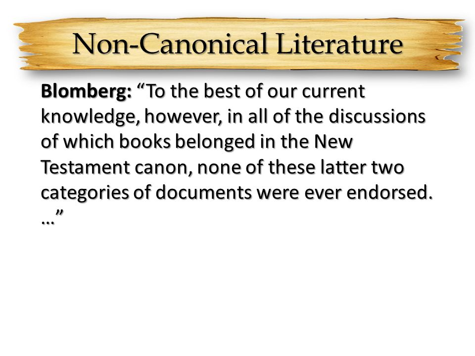 Non-Canonical Literature Blomberg: To the best of our current knowledge, however, in all of the discussions of which books belonged in the New Testament canon, none of these latter two categories of documents were ever endorsed.