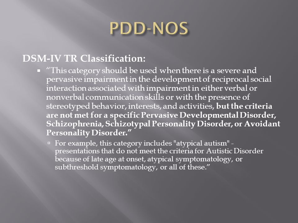 DSM-IV TR Classification:  This category should be used when there is a severe and pervasive impairment in the development of reciprocal social interaction associated with impairment in either verbal or nonverbal communication skills or with the presence of stereotyped behavior, interests, and activities, but the criteria are not met for a specific Pervasive Developmental Disorder, Schizophrenia, Schizotypal Personality Disorder, or Avoidant Personality Disorder.  For example, this category includes atypical autism - presentations that do not meet the criteria for Autistic Disorder because of late age at onset, atypical symptomatology, or subthreshold symptomatology, or all of these.