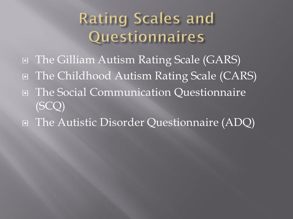  The Gilliam Autism Rating Scale (GARS)  The Childhood Autism Rating Scale (CARS)  The Social Communication Questionnaire (SCQ)  The Autistic Diso