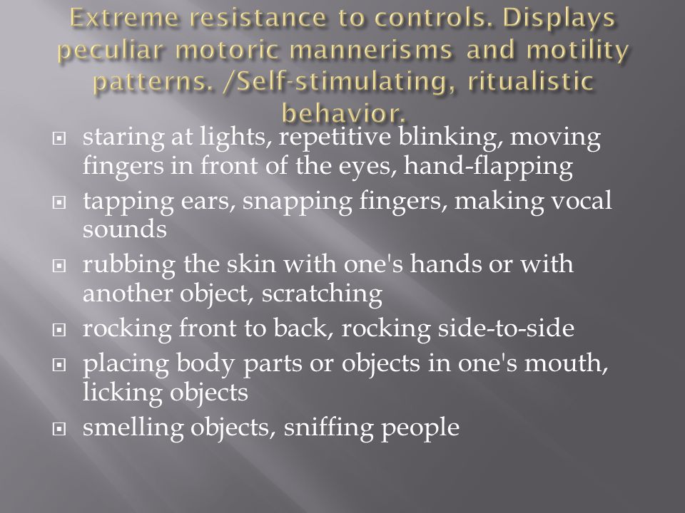  staring at lights, repetitive blinking, moving fingers in front of the eyes, hand-flapping  tapping ears, snapping fingers, making vocal sounds  rubbing the skin with one s hands or with another object, scratching  rocking front to back, rocking side-to-side  placing body parts or objects in one s mouth, licking objects  smelling objects, sniffing people