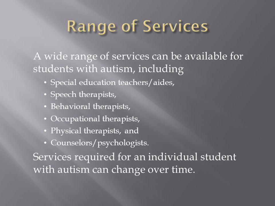 A wide range of services can be available for students with autism, including Special education teachers/aides, Speech therapists, Behavioral therapis