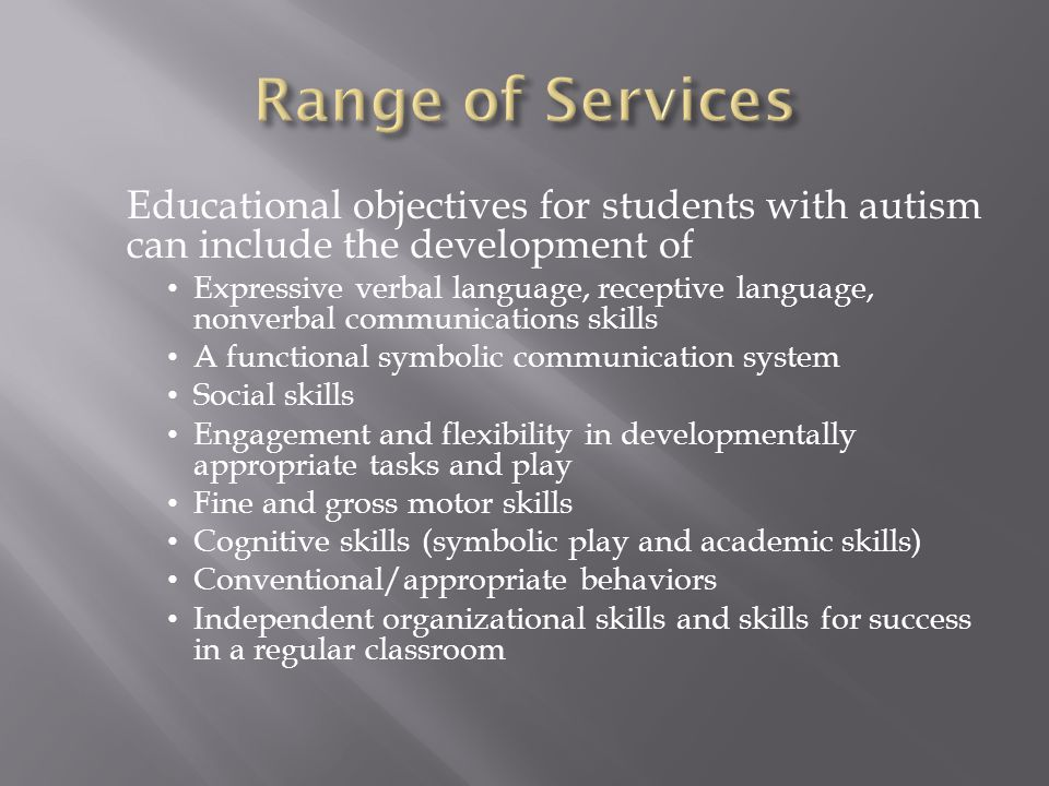 Educational objectives for students with autism can include the development of Expressive verbal language, receptive language, nonverbal communications skills A functional symbolic communication system Social skills Engagement and flexibility in developmentally appropriate tasks and play Fine and gross motor skills Cognitive skills (symbolic play and academic skills) Conventional/appropriate behaviors Independent organizational skills and skills for success in a regular classroom