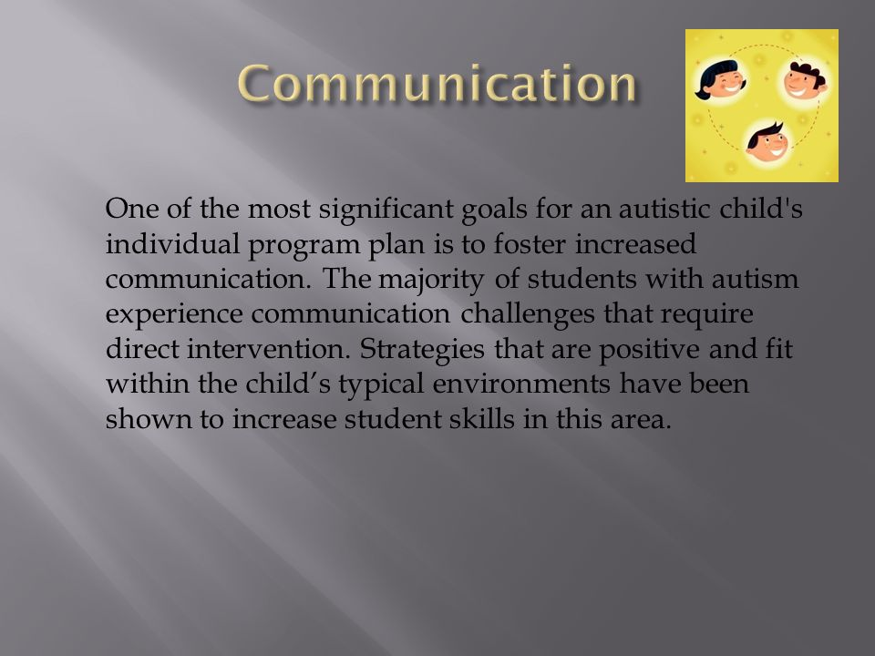 One of the most significant goals for an autistic child s individual program plan is to foster increased communication.