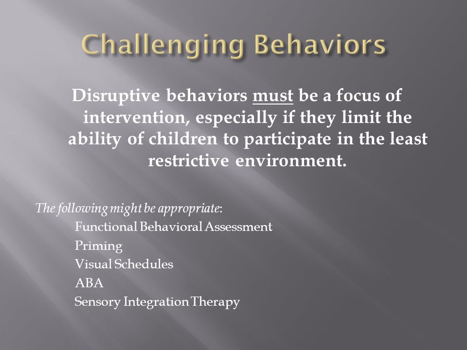 Disruptive behaviors must be a focus of intervention, especially if they limit the ability of children to participate in the least restrictive environ
