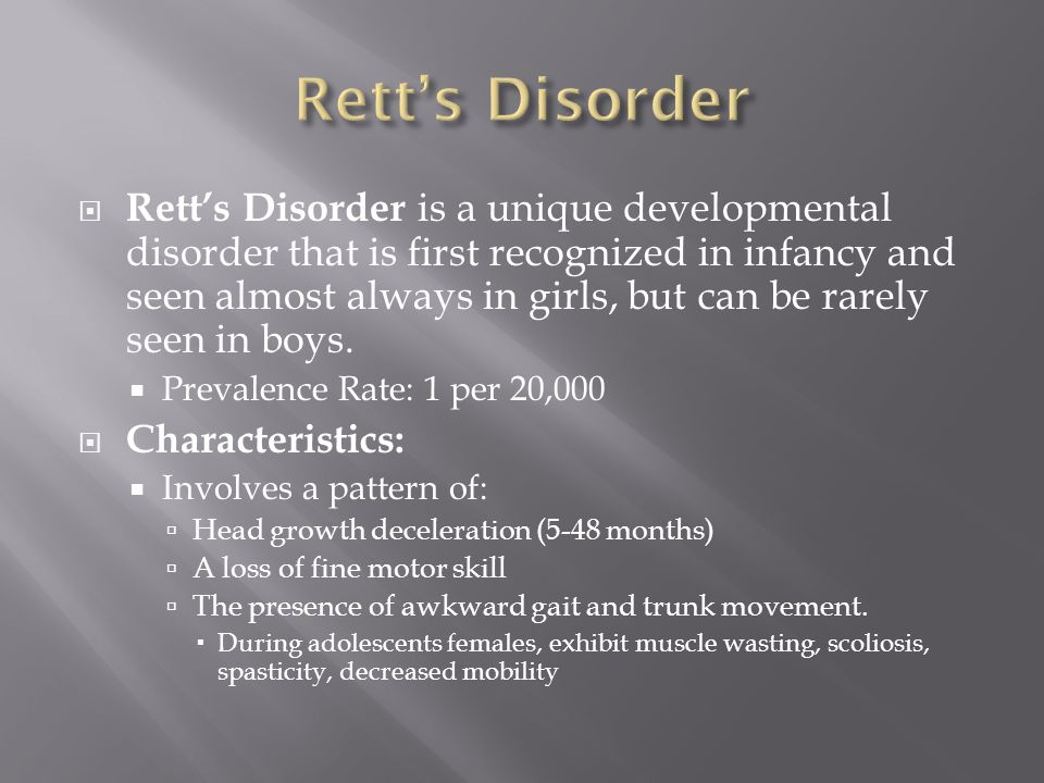  Rett's Disorder is a unique developmental disorder that is first recognized in infancy and seen almost always in girls, but can be rarely seen in bo